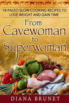 From Cavewoman to Superwoman: 18 Irresistible Paleo Slow Cooking Recipes to Lose Weight and Gain Time by Diana Brunet http://www.amazon.com/dp/B018BHIL3Q/ref=cm_sw_r_pi_dp_M6Cxwb1C1TEXK