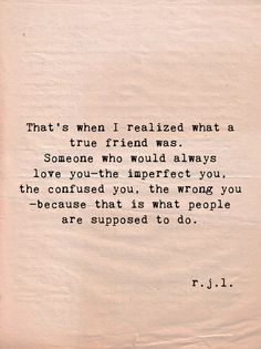 That's when I realized what a true friend was. Someone who would always love you—the imperfect you, the confused you, the wrong you—because that is what people are supposed to do. — R. J. L.