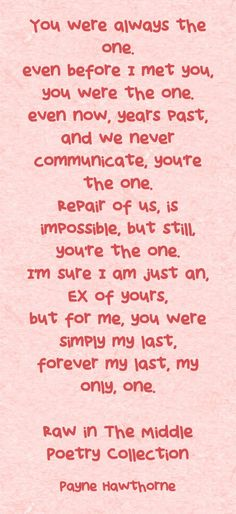 You were always the one. even before I met you, you were the one. even now, years past, and we never communicate, you're the one. Repair of us, is impossible, but still, you're the one. I'm sure I am just an, EX of yours, but for me, you were simply my last, forever my last, my only, one. Raw in The Middle Poetry Collection Youre The One, Poetry Collection, Just Because, I Meet You, Meaningful Words, Memoirs, Middle, Quotes, Memories
