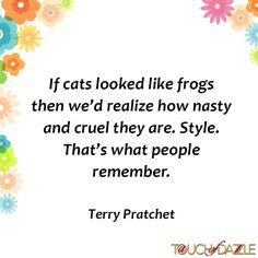 Terry Pratchet Quote. #frogs #cats #style #motivation #inspriration #inspirationalquote #quotesgram #quoteoftheday #quote #quotesdaily #quotestoliveby #funnyquotes #dazzlegirls #aTouchofDazzle