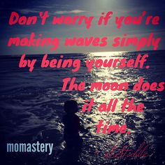 Don't worry if you're making waves simply by being yourself. The moon does it all the time. – S.Stabile