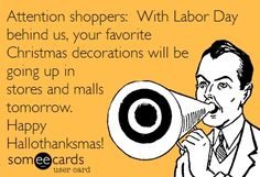 Attention shoppers. With Labor Day behind us, your favorite Christmas decorations will be going up in stores and malls tomorrow. Happy Hallothanksmas!