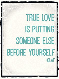 True love is putting someone else before yourself - Olaf #frozen #love #quote