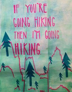 If you're going hiking then I'm going hiking. Inspired by #animalcollective #hike #quote available on @hellogreatly!
