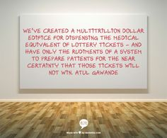 We've created a multitrillion dollar edifice for dispensing the medical equivalent of lottery tickets – and have only the rudiments of a system to prepare patients for the near certainty that those tickets will not win.  Atul Gawande