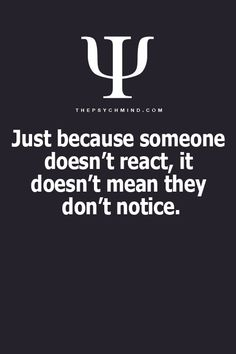 Psychology. Just because someone doesn't react, it doesn't mean they don't notice.