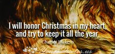 """""""I will honor Christmas in my heart, and try to keep it all the year"""""""