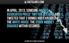 In April, 2013, someone hacked Associated Press' Twitter account and tweeted that 2 bombs had exploded at the White House. The stock market crashed within seconds.