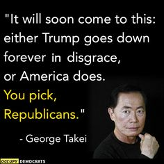 """It will soon come to this: either Trump goes down forever in disgrace, or America does. You pick, Republicans.""  ~ George Takei  #Trumpocalypse #notmypresident"
