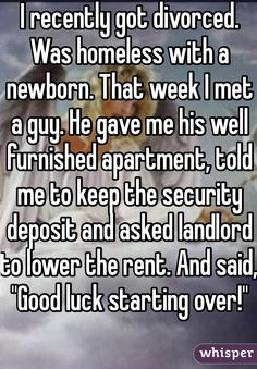 "I recently got divorced. Was homeless with a newborn. That week I met a guy. He gave me his well furnished apartment, told me to keep the security deposit and asked landlord to lower the rent. And said, ""Good luck starting over!"""