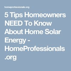 5 Tips Homeowners NEED To Know About Home Solar Energy - HomeProfessionals.org