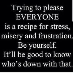 Trying to please everyone is a recipe for stress, misery and frustration. Be yourself. It'll be good to know who's down with that.