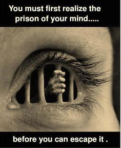 You must first realize the prison of your mind before you can escape it.