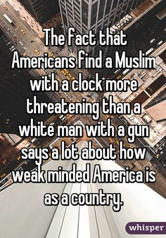 """ The fact that Americans find a Muslim with a clock more threatening than a white man with a gun says a lot about how weak minded America is as a country."""