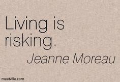 Jeanne Moreau: Living is risking. living. Meetville Quotes