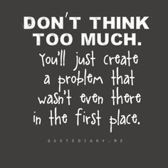 Don't think too much. you'll create a problem that wasn't even there in the first place. The best collection of quotes and sayings for every situation in life. Cute Quotes, Words Quotes, Great Quotes, Quotes To Live By, Funny Quotes, Inspirational Quotes, Amazing Quotes, Motivational, The Words