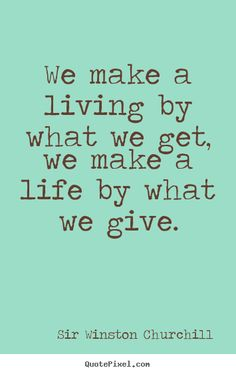 We make a living by what we get. We make a life by what we give. - Winston Churchill