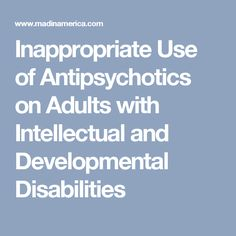 Inappropriate Use of Antipsychotics on Adults with Intellectual and Developmental Disabilities