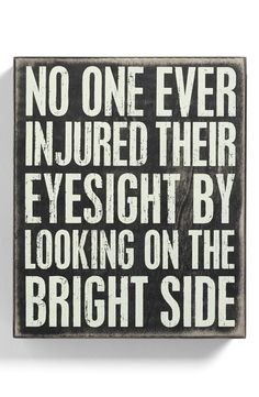 No one ever injured their eyesight by looking on the bright side. Aw, I love this!