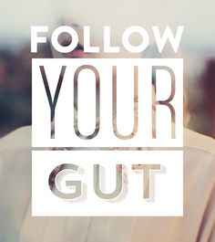 Go with your gut and good things will follow.