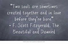 Two souls are sometimes created together and in love before they're born - F. Scott Fitzgerald, The Beautiful and Damned