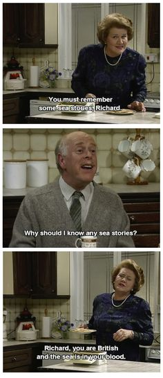 Keeping Up Appearances. Hyacinth, Richard. You must remember some sea stories, Richard. Why should I know any sea stories? Richard, you are British and the sea is in your blood.