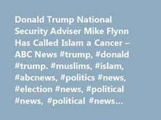 Donald Trump National Security Adviser Mike Flynn Has Called Islam a Cancer – ABC News #trump, #donald #trump. #muslims, #islam, #abcnews, #politics #news, #election #news, #political #news, #political #news #articles http://japan.nef2.com/donald-trump-national-security-adviser-mike-flynn-has-called-islam-a-cancer-abc-news-trump-donald-trump-muslims-islam-abcnews-politics-news-election-news-political-news-politica/  # Sections Shows Yahoo!-ABC News Network | 2017 ABC News Internet Ventures…