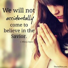 """We will not accidentally come to believe in the Savior."" -L. Whitney Clayton"