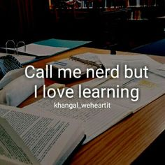 Learning is so fun! It's not for a grade and it's for you and the world is too large and to not want to know more