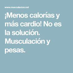 ¡Menos calorías y más cardio! No es la solución. Musculación y pesas.