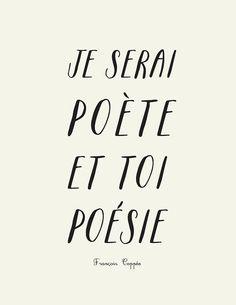 """Je serai poète et toi poésie"" (i'll be a poet and you'll be poetry)    ~ François Coppée"