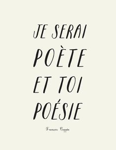 """Je serai poète et toi poésie"" (i'll be a poet and you'll be poetry)    ~ François Coppée"
