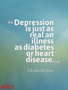 """Truths People Living With Depression Wish Others Understood """"Depression is just as real an illness as diabetes or heart disease. It must be treated with due care, because one of the serious side effects is suicide."""" — Elizabeth Rose"""