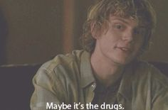 Maybe it's the drugs   {Tate Langdon}