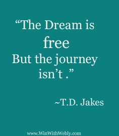 """""""The dream is free but the journey isn't"""". ~ T.D. Jakes"""