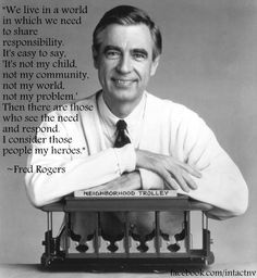 """""""We live in a world in which we need to share responsibility. It;s easy to say, 'It's not may child, not my community, not my world, not my problem.' Then there are those who see the need and respond. I consider those people my heroes."""" Fred Rogers"""