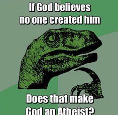 If a god believes no one created him, does that make him an atheist?