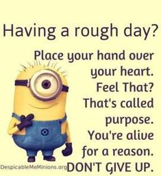 I love how it's a minion saying this to you XD they always say....weird, funny stuff, and this is meaningful!!