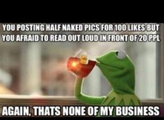 Kermit but thats none of my business