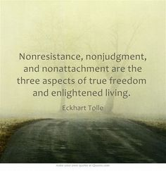 Eckhart Tolle - Non­resistance, non­judgment, and non­attachment are the three aspects of true freedom and enlightened living. Own Quotes, Great Quotes, Quotes To Live By, Life Quotes, Inspirational Quotes, Quotable Quotes, Rumi Quotes, Random Quotes, Famous Quotes