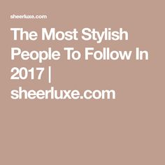 The Most Stylish People To Follow In 2017 | sheerluxe.com