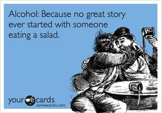 Alcohol: Because no great story ever started with someone eating a salad. HOWEVER, many ENDED w this!