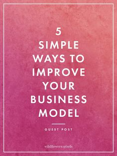 5 Simple Ways to Improve Your Business Model // Wildflowers and Pixels