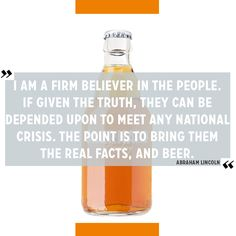 """Beer Quote of the Day: """"I am a firm believer in the people. If given the truth, they can be depended upon to meet any national crisis. The point is to bring them the real facts, and beer."""" - Abraham Lincoln"""