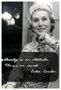 "Estee Lauder. ""Beauty is an attitude. There's no secret.""     I wish I knew what that ""attitude"" was / is?"