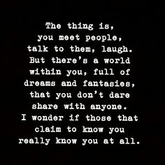 Some know more than others, but only I know the whole me. Who wrote this?? I think about this all the time!!