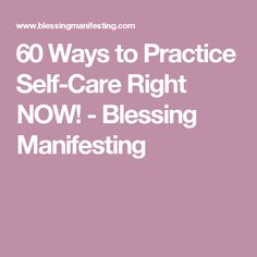 60 Ways to Practice Self-Care Right NOW! - Blessing Manifesting