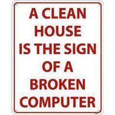 """A clean house is the sign of a broken computer.""  Well...it's not broken, but I will be stepping away from it for a few hours.  lol."