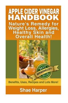 Apple Cider Vinegar Handbook: Natures Remedy for Weight Loss Allergies Healthy Skin and Overall Health  Benefits Uses Recipes and Lots More! Reviews