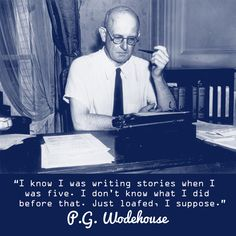 """""""I know I was writing stories when I was five. I don't know what I did before that. Just loafed, I suppose."""" --P.G. Wodehouse"""